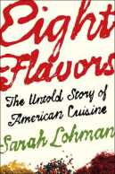 Eight Flavors The Untold Story of American Cuisine by Sarah Lohman